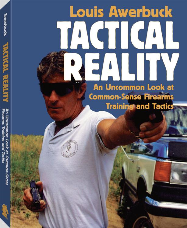 Tactical Reality: An Uncommon Look At Common-Sense Firearms Training And Tactics By: Louis Awerbuck
