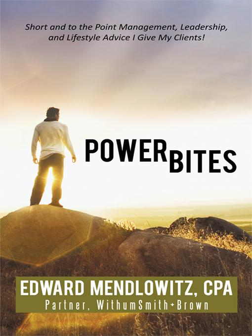 Power Bites: Short and to the Point Management, Leadership, and Lifestyle Advice I Give My Clients! By: Edward Mendlowitz CPA