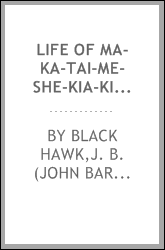 Life of Ma-ka-tai-me-she-kia-kiak or Black Hawk [microform] : embracing the tradition of his nation; Indian wars in which he has been engaged; cause of joining the British in their late war with America, and its history; description of the Rock River