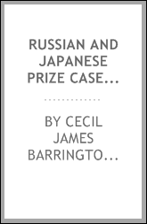 Russian and Japanese prize cases; being a collection of translations and summaries of the principal cases decided by the Russian and Japanese prize courts arising out of the Russo-Japanese war, 1904-5