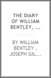 The Diary of William Bentley, D.D., Pastor of the East Church, Salem ...
