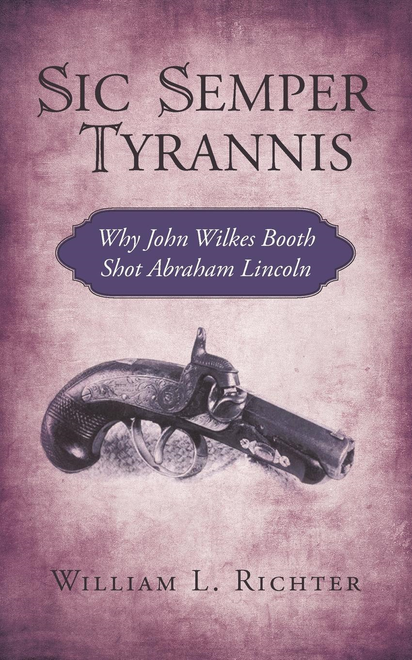 Sic Semper Tyrannis: Why John Wilkes Booth Shot Abraham Lincoln By: William L. Richter
