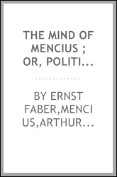 The mind of Mencius ; or, Political economy founded upon moral philosophy : a systematic digest of the doctrines of the Chinese philosopher Mencius, B.C. 325