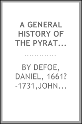 A general history of the pyrates, : from their first rise and settlement in the Island of Providence, to the present time. With the remarkable actions and adventures of the two female pyrates Mary Read and Anne Bonny ... To which is added. A short ab