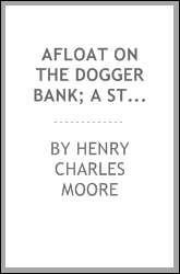 Afloat on the Dogger bank; a story of adventure in the North Sea and in China