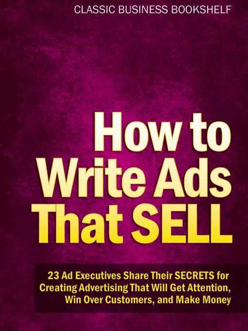 How to Write Ads That Sell - 23 Ad Executives Share Their Secrets for Creating Advertising That Will Get Attention, Win Over Customers, and Make Money By: Classic Business Bookshelf