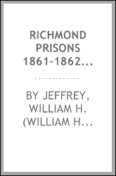 Richmond prisons 1861-1862 : compiled from the original records kept by the Confederate government, journals kept by Union prisoners of war, together with the name, rank, company, regiment and state of the four thousand who were confined there