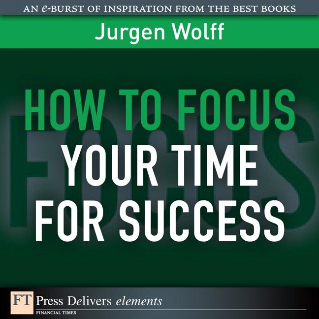 How to Focus Your Time for Success By: Jurgen Wolff