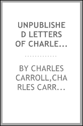 Unpublished letters of Charles Carroll of Carrollton and of his father, Charles Carroll of Doughoregan [microform]