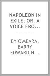 Napoleon in exile; or, A voice from St. Helena. The opinions and reflections of Napoleon on the most important events of his life and government in his own words