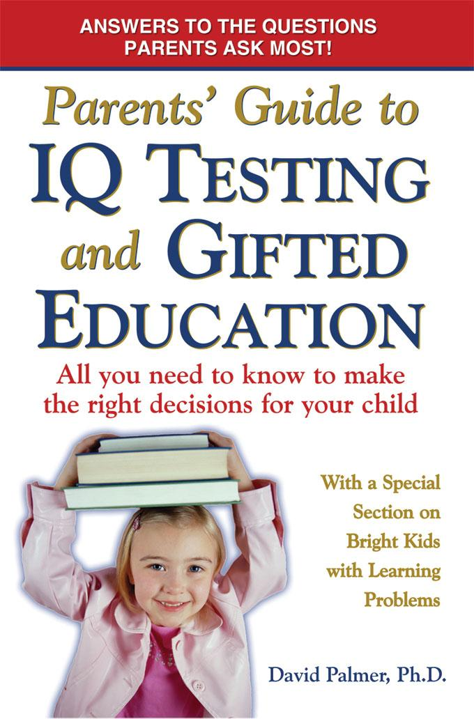Parent's Guide to IQ Testing and Gifted Education: All You Need to Know to Make the Right Decisions for Your Child By: David Palmer