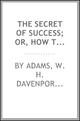 The secret of success; or, How to get on in the world, with some remarks upon true and false success, and the art of making the best use of life