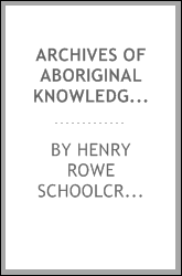 Archives of aboriginal knowledge. Containing all the original paper laid before Congress respecting the history, antiquities, language, ethnology, pictography, rites, superstitions, and mythology, of the Indian tribes of the United States