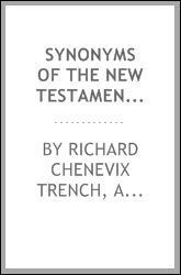 Synonyms of the New Testament: Being the Substance of a Course of Lectures Addressed to the ...