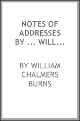 Notes of addresses by ... William C. Burns, ed. by M.F. Barbour