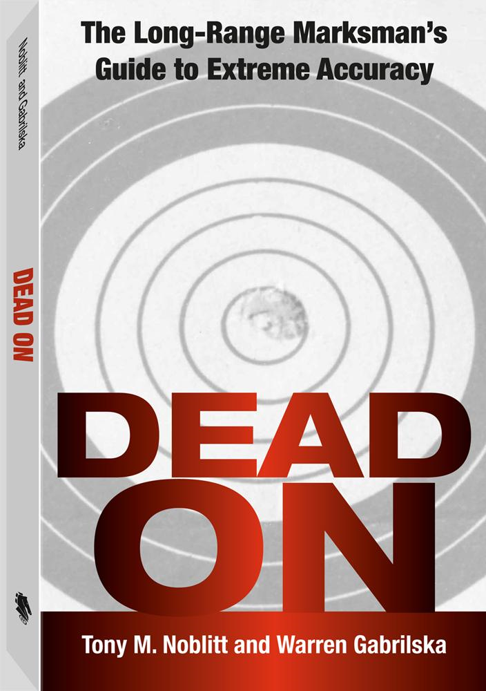 Dead On: The Long-Range Marksman'S Guide To Extreme Accuracy By: Tony M. Noblitt
