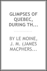 Glimpses of Quebec, during the last ten years of French domiation in Canada, 1749-59, with observations of the past and on the present [microform] : inaugural address of the president, lecture season 1879-80