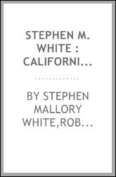Stephen M. White : Californian, citizen, lawyer, senator. His life and his work. A character sketch, by Leroy E. Mosher. Together with his principal public addresses, compiled by Robert Woodland Gates
