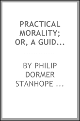 Practical Morality; Or, A Guide to Men and Manners: Consisting of Lord ...