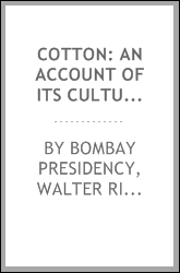 Cotton: an account of its culture in the Bombay Presidency, prepared by W.R ...