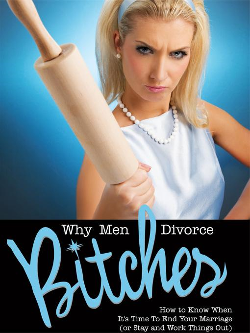 Why Men Divorce Bitches - How to Know When It's Time to End Your Marriage (or Stay and Work Things Out)