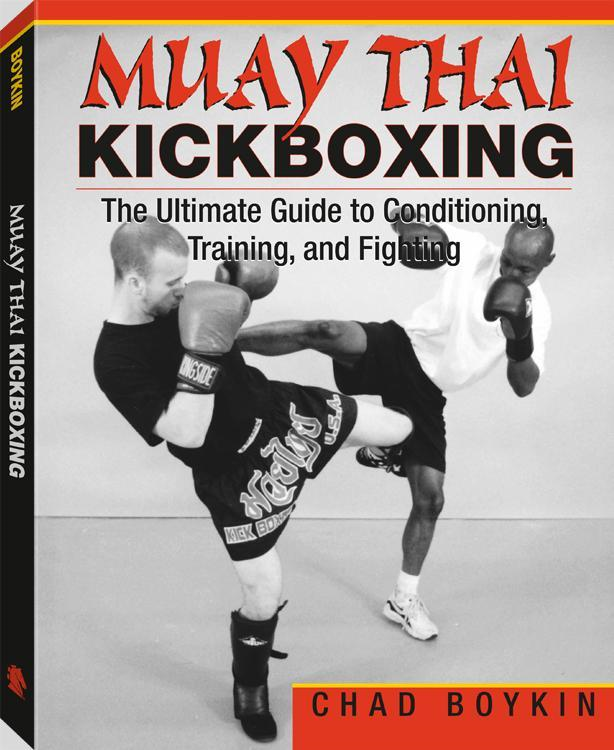 Muay Thai Kickboxing: The Ultimate Guide To Conditioning, Training, And Fighting By: Chad Boykin