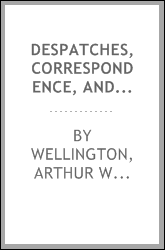 Despatches, correspondence, and memoranda of Field Marshal Arthur, duke of Wellington