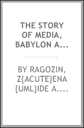 "The story of Media, Babylon and Persia, including a study of the Zend-Avesta or religion of Zoroaster; from the fall of Nineveh to the Persian war, (continued from ""The story of Assyria"")"
