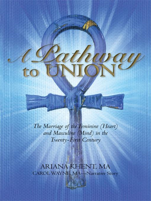 A Pathway To Union: The Marriage of the Feminine (Heart) and Masculine (Mind) in the Twenty-First Century.