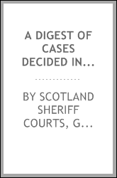 A Digest of Cases Decided in the Sheriff Courts of Scotland Prior to 31st December, 1894, and ...
