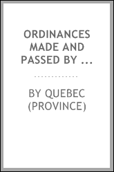 Ordinances made and passed by the governor and Legislative council of the province of Quebec, and now in force in the province of Lower-Canada ..