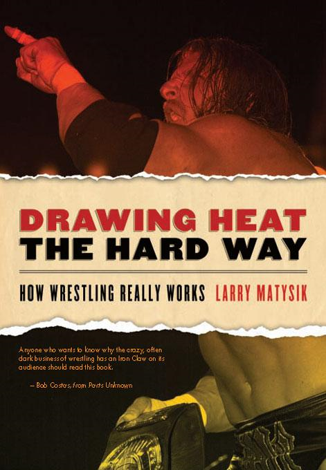 Drawing Heat the Hard Way: How Wrestling Really Works By: Larry Matysik