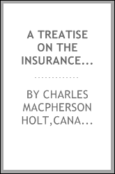 A treatise on the insurance law of Canada, embracing fire, life, accident, guarantee, mutual benefit, etc., with an analysis of the jurisprudence and of the statute law of the Dominion