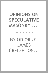 Opinions on speculative masonry : relative to its origin, nature, and tendency : a compilation, embracing recent and important documents on the subject, and exhibiting the views of the most distinguished writers respecting it