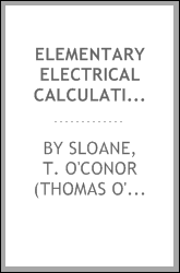 Elementary electrical calculations; a manual of simple engineering mathematics, covering the whole field of direct current calculations, the basis of alternating current mathematics, networks and typical cases of circuits, with appendices on special