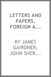 Letters and Papers, Foreign and Domestic, of the Reign of Henry VIII: Preserved in the Public ...
