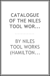 Catalogue of the Niles Tool Works : manufacturers of iron and steel working machinery, railway, car, boiler and machine shop equipments