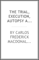 The trial, execution, autopsy and mental status of Leon F. Czolgosz, alias Fred Nieman, the assassin of President McKinley