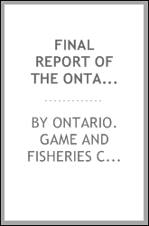 Final report of the Ontario Game and Fisheries Commission, 1909-1911, appointed to enquire into and report on all matters appertaining to the game fish, the fisheries, and the game of the province of Ontario