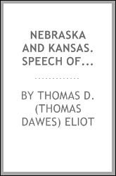 Nebraska and Kansas. Speech of Hon. T. D. Eliot, of Massachusetts, in the House of Representatives, May 10, 1854