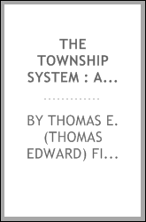 The township system : a documentary history of the endeavor to establish a township school system in the State of New York from the early periods through the repeal of the township law in 1918. --