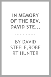 In memory of the Rev. David Steele, D.D., LL.D. : for forty-five years pastor of the Fourth Reformed Presbyterian Congregation of Philadelphia and professor in the Reformed Presbyterian Seminary at Philadelphia for forty-three years ..