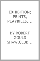 Exhibition; prints, playbills, advertisements, and autograph letters to illustrate the history of the Boston stage from 1791 to 1825 : from the collection of Mr. Robert Gould Shaw, April 20 to April 25, 1914