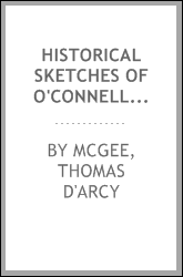 Historical sketches of O'Connell and his friends; including Rt. Rev. Drs. Doyle and Milner-Thomas Moore-John Lawless-Thomas Furlong-Richard Lalor Shiel-Thomas Steele-Counsellor Bric-Thomas Addis Emmet- William Cobbett-Sir Michael O'Loghlen, etc., etc