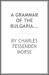 A Grammar of the Bulgarian Language: With Exercises and English and Bulgarian Vocabularies.