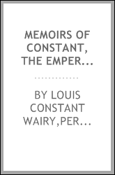 Memoirs of Constant, the Emperor Napoleon's head valet, containing details of the private life of Napoleon, his family and his court;