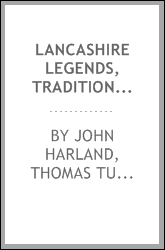 Lancashire legends, traditions, pageants, sports, &c., with an appendix ...