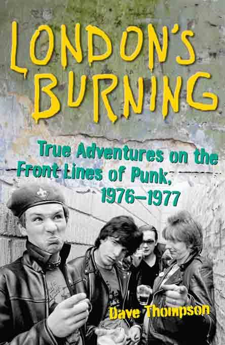 London's Burning: True Adventures on the Front Lines of Punk, 1976-1977 By: Dave Thompson