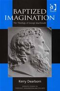 download Baptized Imagination: The Theology of George MacDonald Ashgate Studies in Theology, Imagination and the Arts book