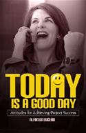 download Today is a Good Day! Attitudes for Achieving Project Success book